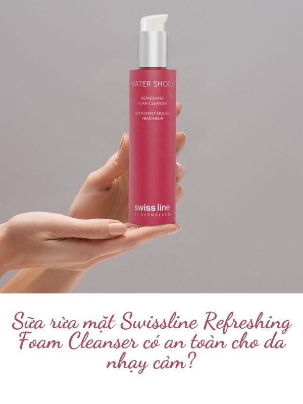 Sữa rửa mặt Swissline Refreshing Foam Cleanser có an toàn cho da nhạy cảm?