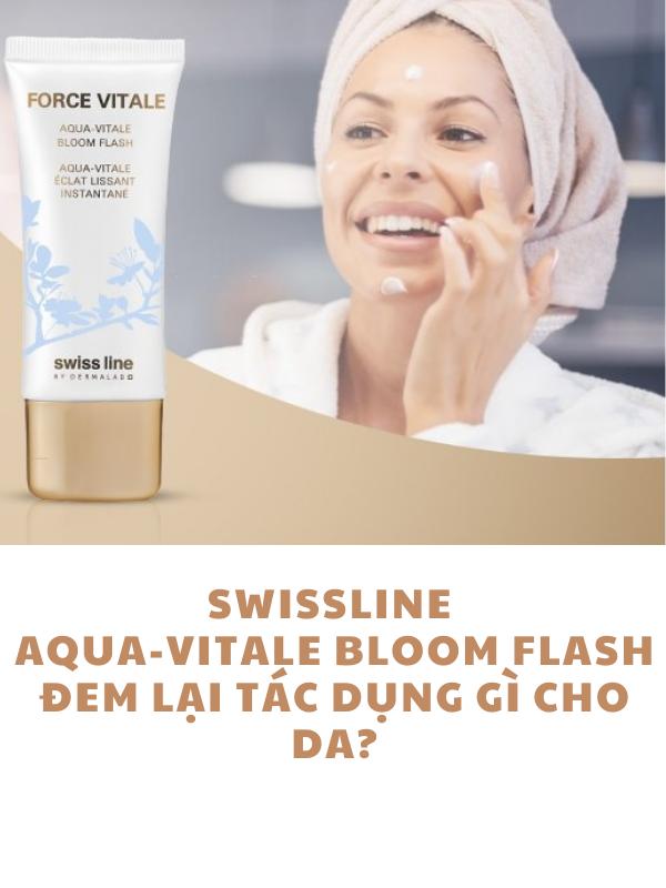 Swissline Force Vitale Aqua-Vitale Bloom Flash đem lại tác dụng gì cho da?
